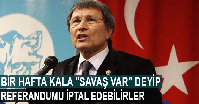 """MHP'li Halaçoğlu: Bir hafta kala """"Savaş var"""" deyip referandumu iptal edebilirler"""
