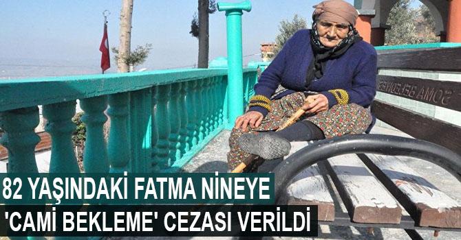 82 yaşındaki Fatma nineye 'cami bekleme' cezası